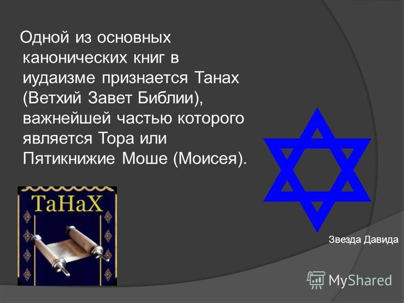Одной из основных канонических книг в иудаизме признается Танах (Ветхий Завет Библии), важнейшей частью которого является Тора или Пятикнижие Моше (Моисея). Звезда Давида