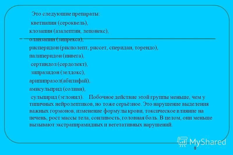 Это следующие препараты: кветиапин (сероквель), клозапин (азалептин, лепонекс), оланзапин (зипрекса), рисперидон (рисполепт, рисует, сперидан, торендо), палиперидон (инвега), сертиндол (сердолект), зипразидон (зелдокс), арипипразол(абилифай), амисуль