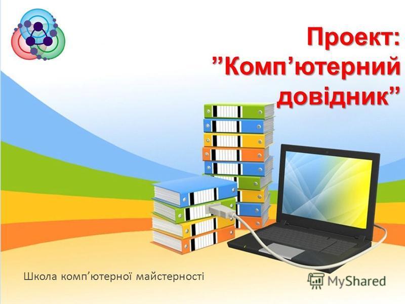 Школа компютерної майстерності Проект: Компютерний довідник