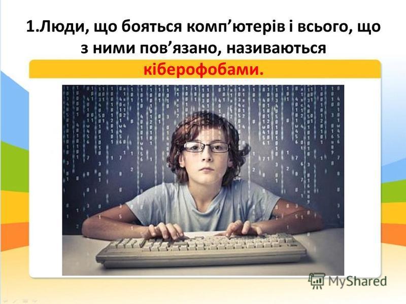 1.Люди, що бояться компютерів і всього, що з ними повязано, називаються кіберофобами.