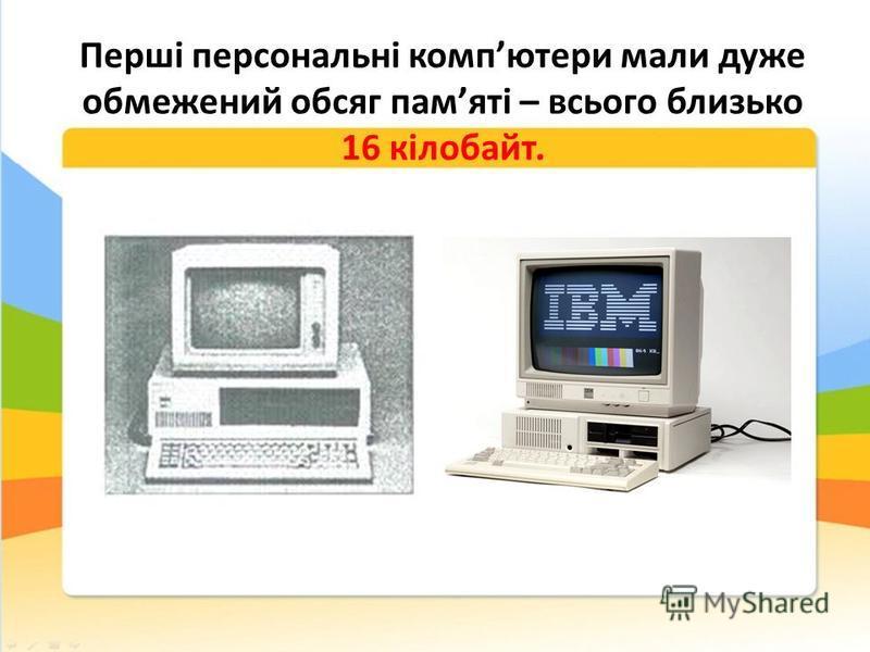 Перші персональні компютери мали дуже обмежений обсяг памяті – всього близько 16 кілобайт.