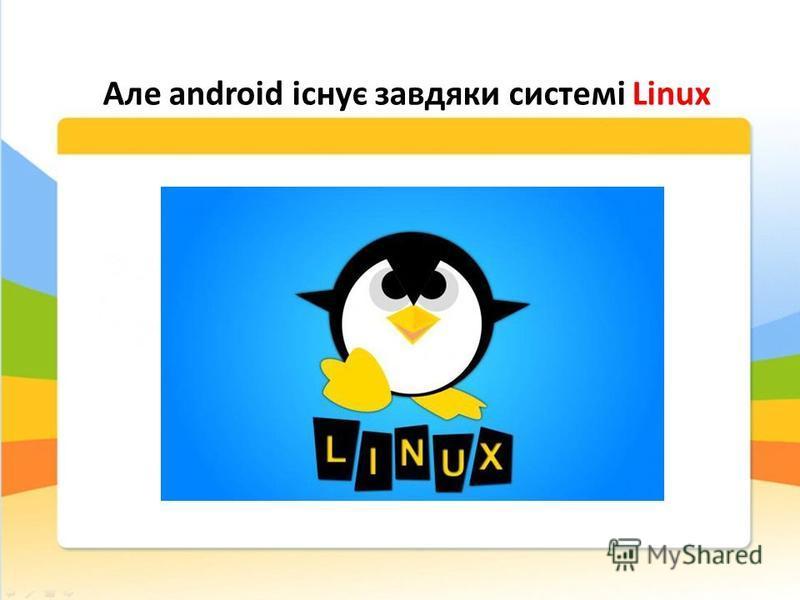 Але android існує завдяки системі Linux