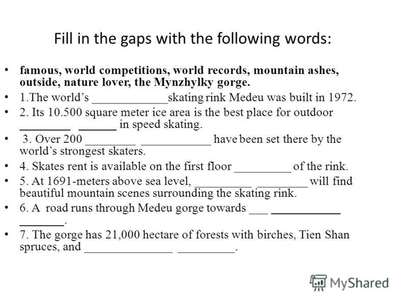 Fill in the gaps with the following words: famous, world competitions, world records, mountain ashes, outside, nature lover, the Mynzhylky gorge. 1.The worlds ____________skating rink Medeu was built in 1972. 2. Its 10.500 square meter ice area is th