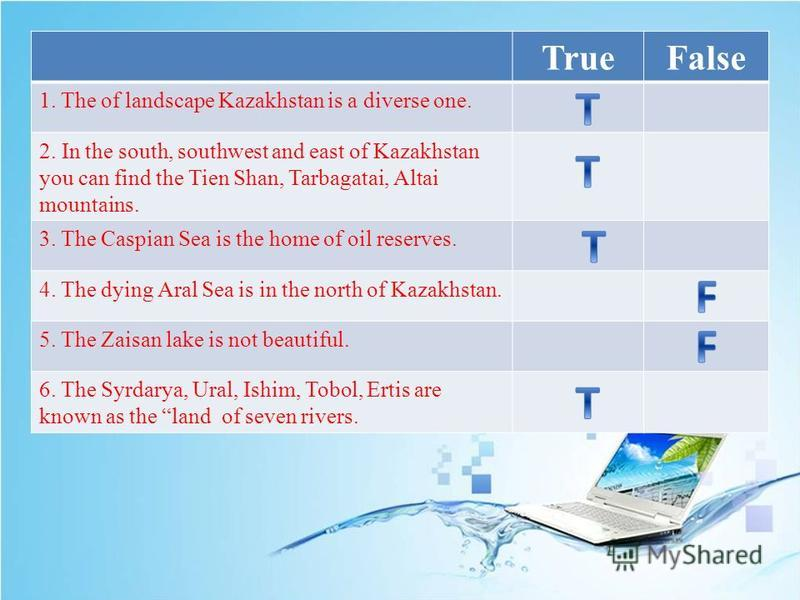 TrueFalse 1. The of landscape Kazakhstan is a diverse one. 2. In the south, southwest and east of Kazakhstan you can find the Tien Shan, Tarbagatai, Altai mountains. 3. The Caspian Sea is the home of oil reserves. 4. The dying Aral Sea is in the nort