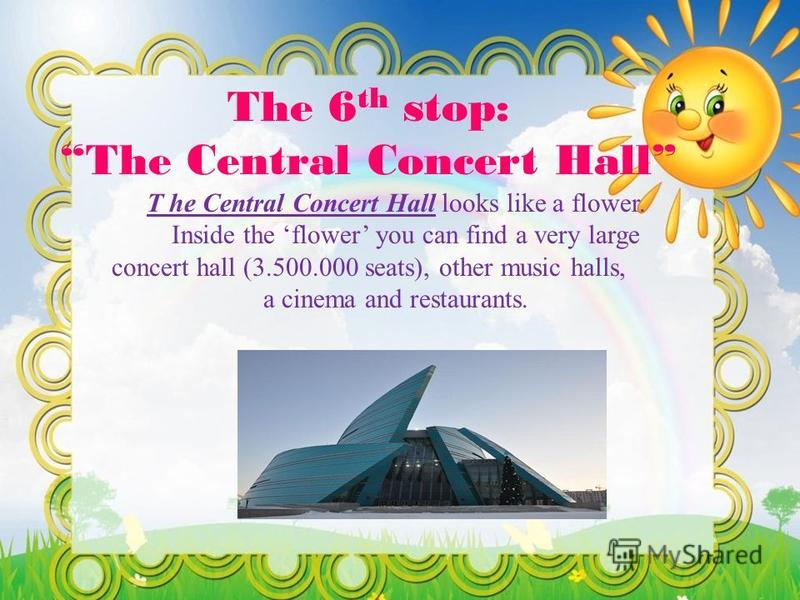 The 6 th stop: The Central Concert Hall T he Central Concert Hall looks like a flower. Inside the flower you can find a very large concert hall (3.500.000 seats), other music halls, a cinema and restaurants.
