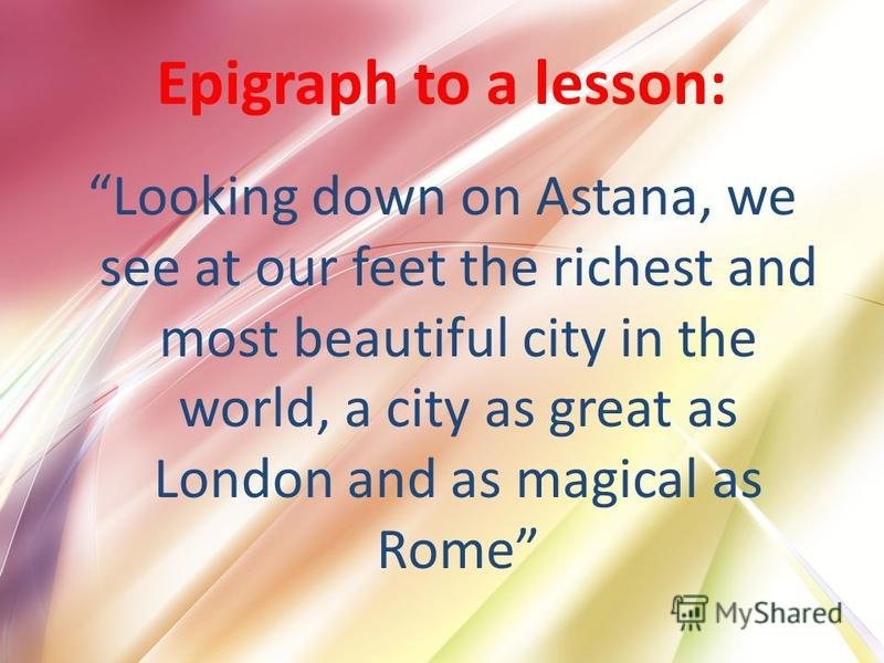 Epigraph to a lesson: Looking down on Astana, we see at our feet the richest and most beautiful city in the world, a city as great as London and as magical as Rome