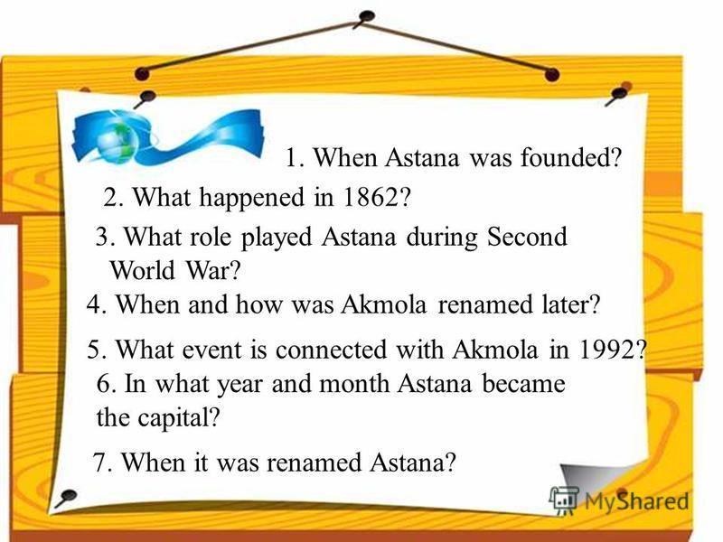 1. When Astana was founded? 2. What happened in 1862? 3. What role played Astana during Second World War? 4. When and how was Akmola renamed later? 5. What event is connected with Akmola in 1992? 6. In what year and month Astana became the capital? 7