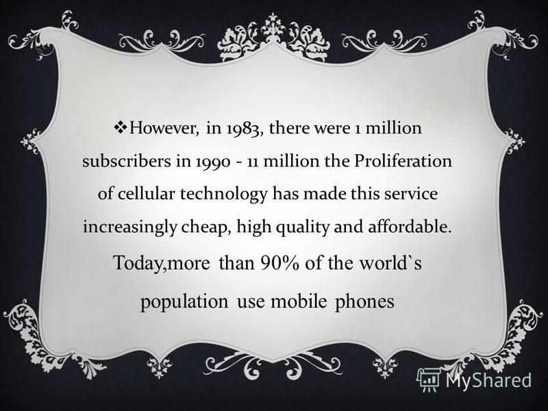 However, in 1983, there were 1 million subscribers in 1990 - 11 million the Proliferation of cellular technology has made this service increasingly cheap, high quality and affordable. Today,more than 90% of the world`s population use mobile phones