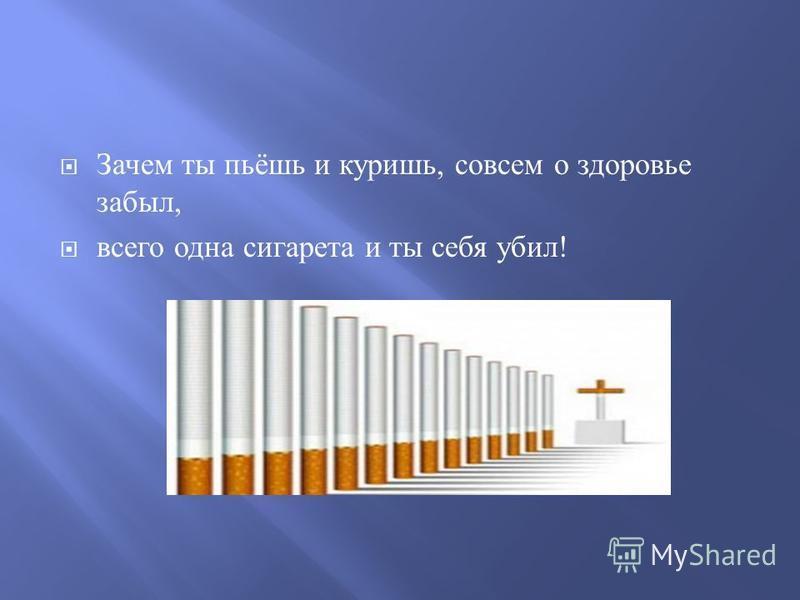 Зачем ты пьёшь и куришь, совсем о здоровье забыл, всего одна сигарета и ты себя убил !