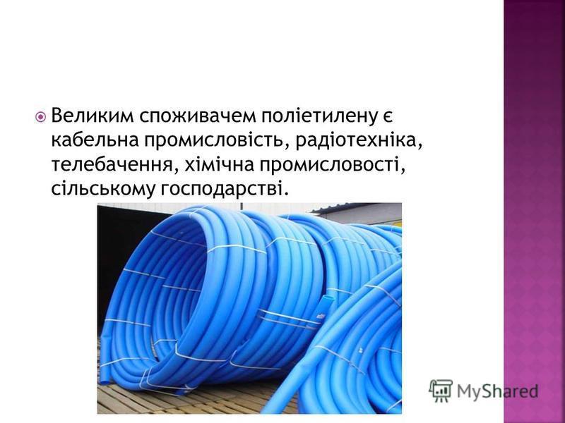 Великим споживачем поліетилену є кабельна промисловість, радіотехніка, телебачення, хімічна промисловості, сільському господарстві.