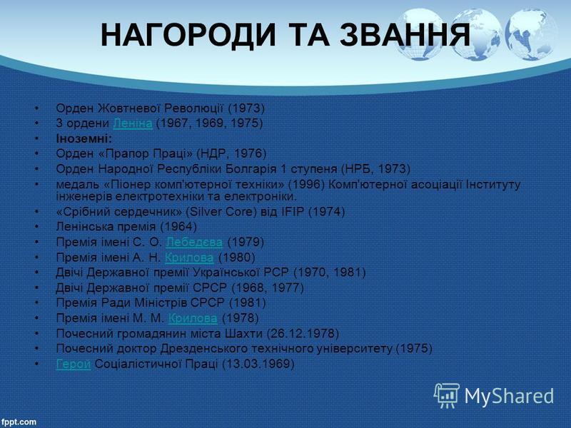 НАГОРОДИ ТА ЗВАННЯ Орден Жовтневої Революції (1973) 3 ордени Леніна (1967, 1969, 1975)Леніна Іноземні: Орден «Прапор Праці» (НДР, 1976) Орден Народної Республіки Болгарія 1 ступеня (НРБ, 1973) медаль «Піонер комп'ютерної техніки» (1996) Комп'ютерної