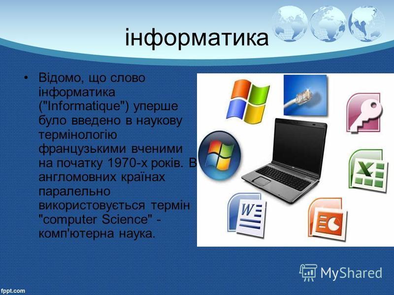 інформатика Відомо, що слово інформатика (Informatique) уперше було введено в наукову термінологію французькими вченими на початку 1970-х років. В англомовних країнах паралельно використовується термін computer Science - комп'ютерна наука.