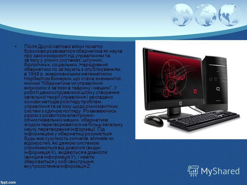 Після Другої світової війни початку бурхливо розвиватися кібернетика як наука про закономірності під управлінням та зв'язку у різних системах: штучних, біологічних, соціальних. Народження кібернетики по зв'язують з опублікуванням в 1948 р. американсь