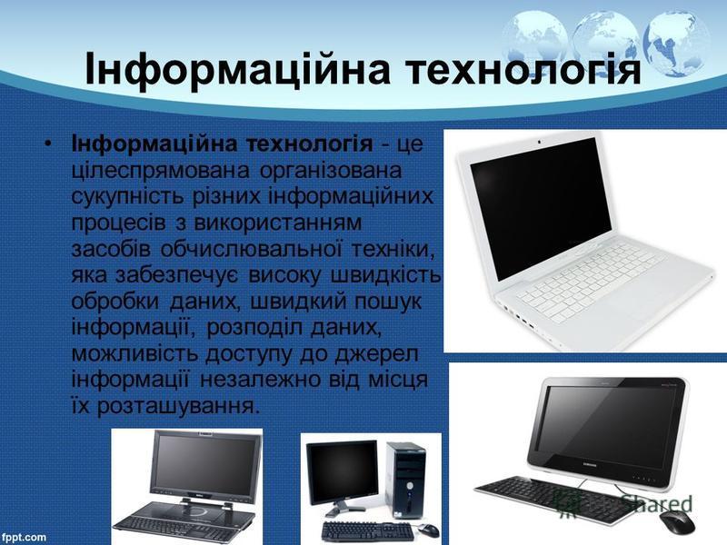 Інформаційна технологія Інформаційна технологія - це цілеспрямована організована сукупність різних інформаційних процесів з використанням засобів обчислювальної техніки, яка забезпечує високу швидкість обробки даних, швидкий пошук інформації, розподі