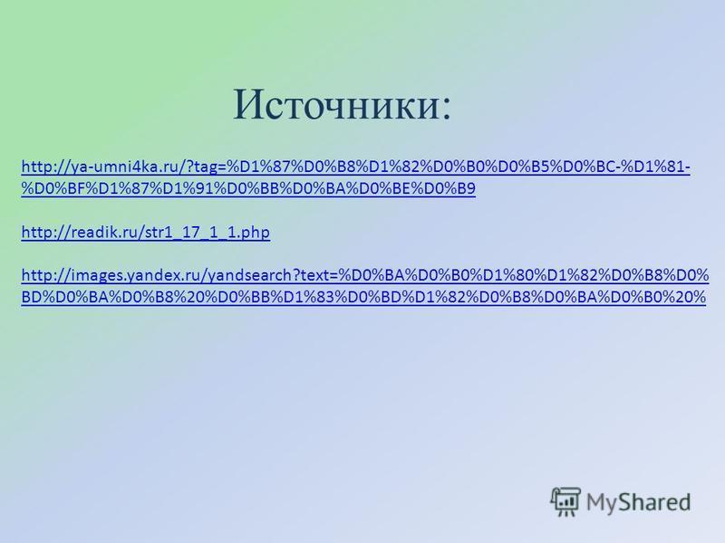 Источники: http://ya-umni4ka.ru/?tag=%D1%87%D0%B8%D1%82%D0%B0%D0%B5%D0%BC-%D1%81- %D0%BF%D1%87%D1%91%D0%BB%D0%BA%D0%BE%D0%B9 http://readik.ru/str1_17_1_1. php http://images.yandex.ru/yandsearch?text=%D0%BA%D0%B0%D1%80%D1%82%D0%B8%D0% BD%D0%BA%D0%B8%2