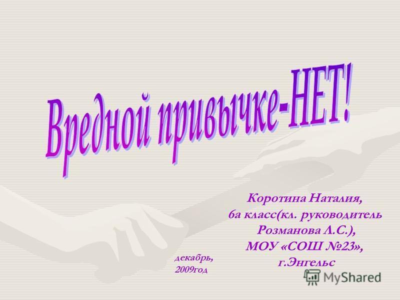 Коротина Наталия, 6 а класс(кл. руководитель Розманова Л.С.), МОУ «СОШ 23», г.Энгельс декабрь, 2009 год