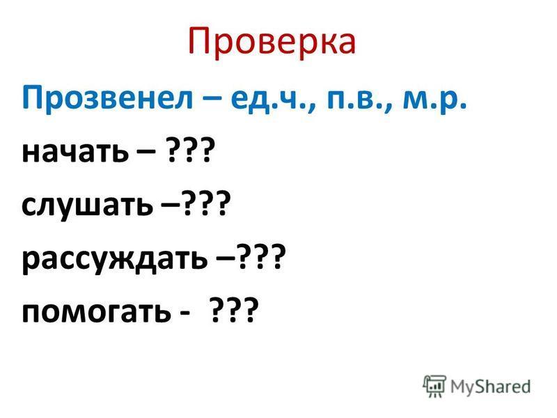 Проверка Прозвенел – ед.ч., п.в., м.р. начать – ??? слушать –??? рассуждать –??? помогать - ???