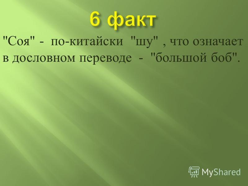 Соя  - по - китайски  шуй , что означает в дословном переводе -  большой боб .