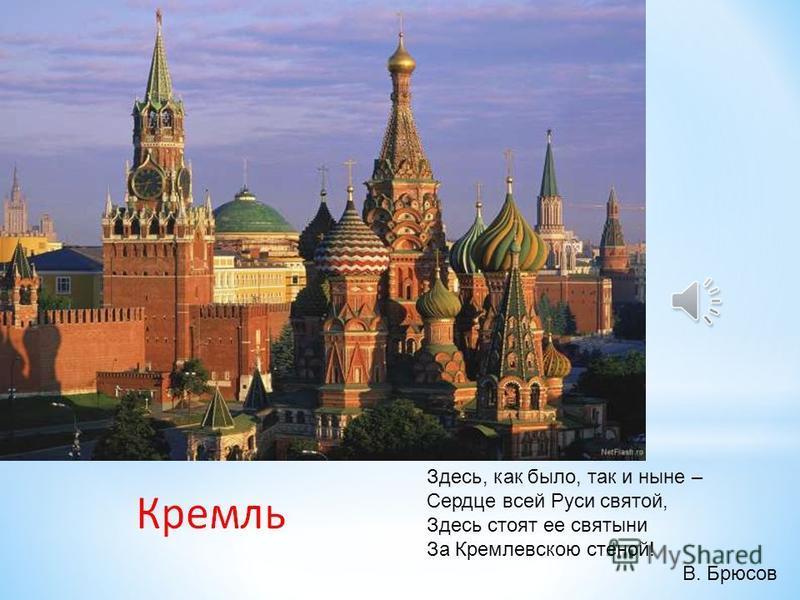 Здесь, как было, так и ныне – Сердце всей Руси святой, Здесь стоят ее святыни За Кремлевскою стеной! В. Брюсов
