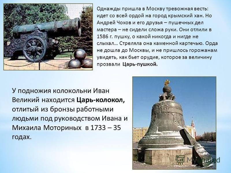 Однажды пришла в Москву тревожная весть: идет со всей ордой на город крымский хан. Но Андрей Чохов и его друзья – пушечных дел мастера – не сидели сложа руки. Они отлили в 1586 г. пушку, о какой никогда и нигде не слыхал… Стреляла она каменной картеч