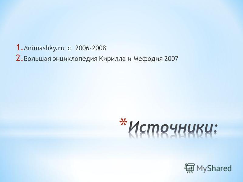 1. Animashky.ru c 2006-2008 2. Большая энциклопедия Кирилла и Мефодия 2007