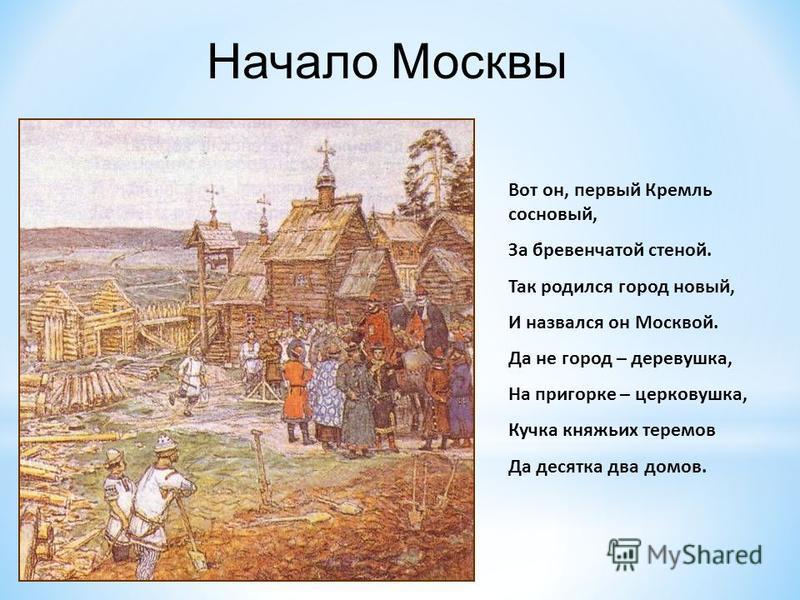 Вот он, первый Кремль сосновый, За бревенчатой стеной. Так родился город новый, И назвался он Москвой. Да не город – деревушка, На пригорке – церковушка, Кучка княжьих теремов Да десятка два домов. Начало Москвы