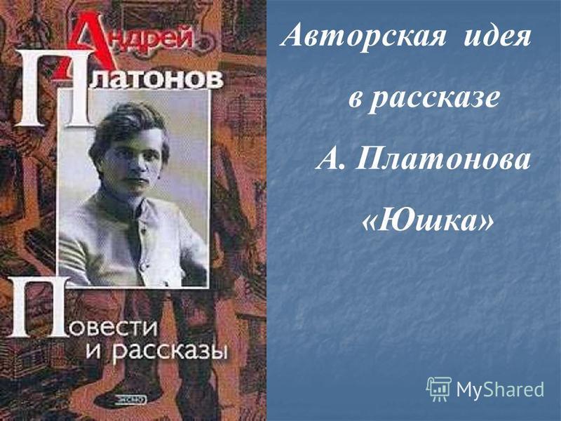 Авторская идея в рассказе А. Платонова «Юшка»