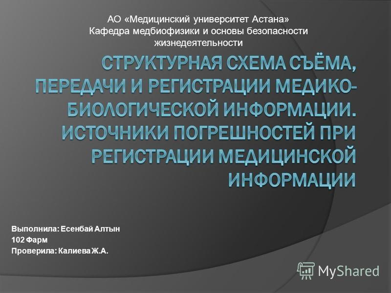 Выполнила: Есенбай Алтын 102 Фарм Проверила: Калиева Ж.А. АО «Медицинский университет Астана» Кафедра мед биофизики и основы безопасности жизнедеятельности