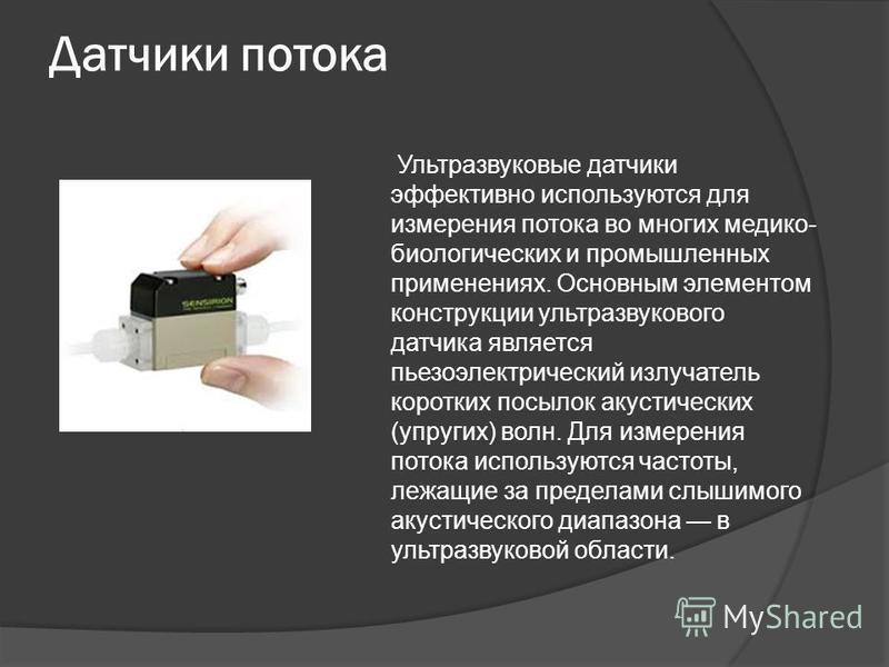 Датчики потока Ультразвуковые датчики эффективно используются для измерения потока во многих медико- биологических и промышленных применениях. Основным элементом конструкции ультразвукового датчика является пьезоэлектрический излучатель коротких посы