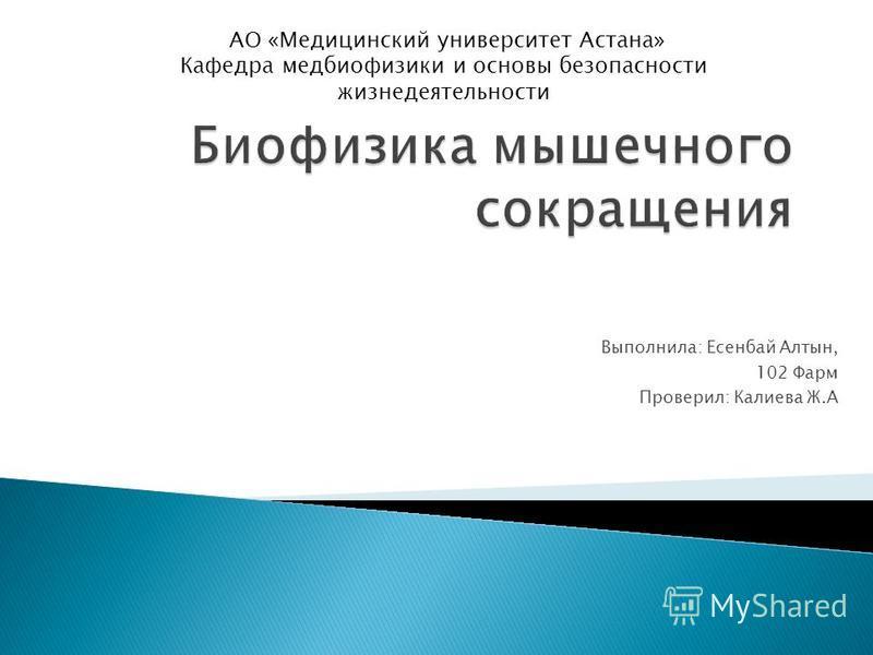 Выполнила: Есенбай Алтын, 102 Фарм Проверил: Калиева Ж.А АО «Медицинский университет Астана» Кафедра мед биофизики и основы безопасности жизнедеятельности