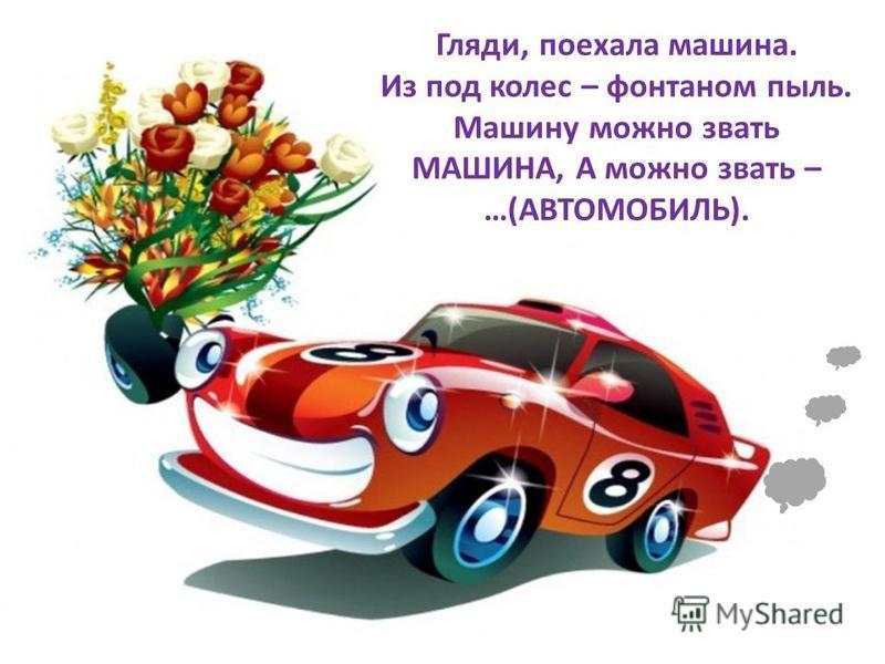 Гляди, поехала машина. Из под колес – фонтаном пыль. Машину можно звать МАШИНА, А можно звать – …(АВТОМОБИЛЬ).