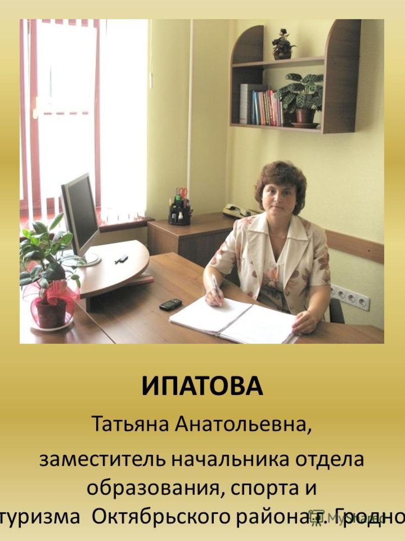 ИПАТОВА Татьяна Анатольевна, заместитель начальника отдела образования, спорта и туризма Октябрьского района г. Гродно