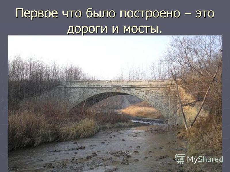 Первое что было построено – это дороги и мосты.