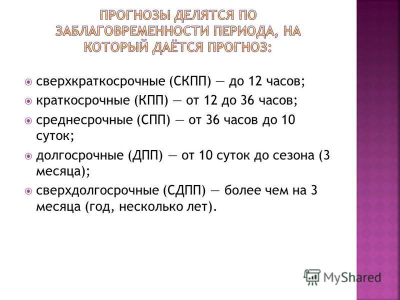 сверхкраткосрочные (СКПП) до 12 часов; краткосрочные (КПП) от 12 до 36 часов; среднесрочные (СПП) от 36 часов до 10 суток; долгосрочные (ДПП) от 10 суток до сезона (3 месяца); сверхдолгосрочные (СДПП) более чем на 3 месяца (год, несколько лет).