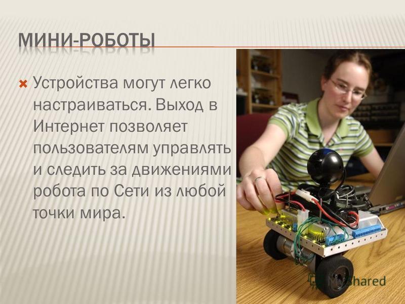 Устройства могут легко настраиваться. Выход в Интернет позволяет пользователям управлять и следить за движениями робота по Сети из любой точки мира.