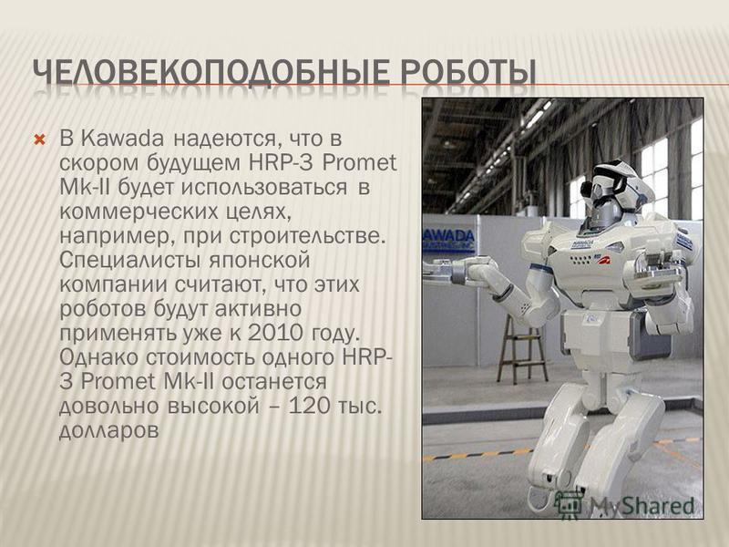 В Kawada надеются, что в скором будущем HRP-3 Promet Mk-II будет использоваться в коммерческих целях, например, при строительстве. Специалисты японской компании считают, что этих роботов будут активно применять уже к 2010 году. Однако стоимость одног