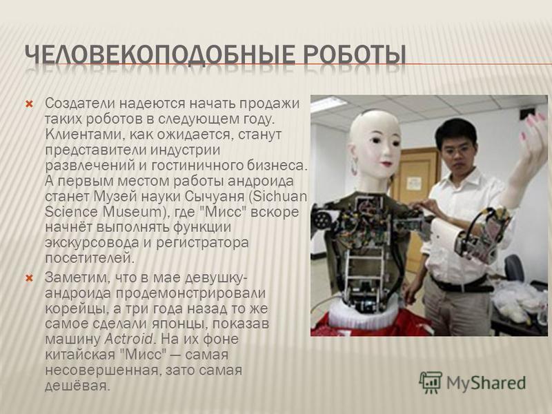 Создатели надеются начать продажи таких роботов в следующем году. Клиентами, как ожидается, станут представители индустрии развлечений и гостиничного бизнеса. А первым местом работы андроида станет Музей науки Сычуаня (Sichuan Science Museum), где