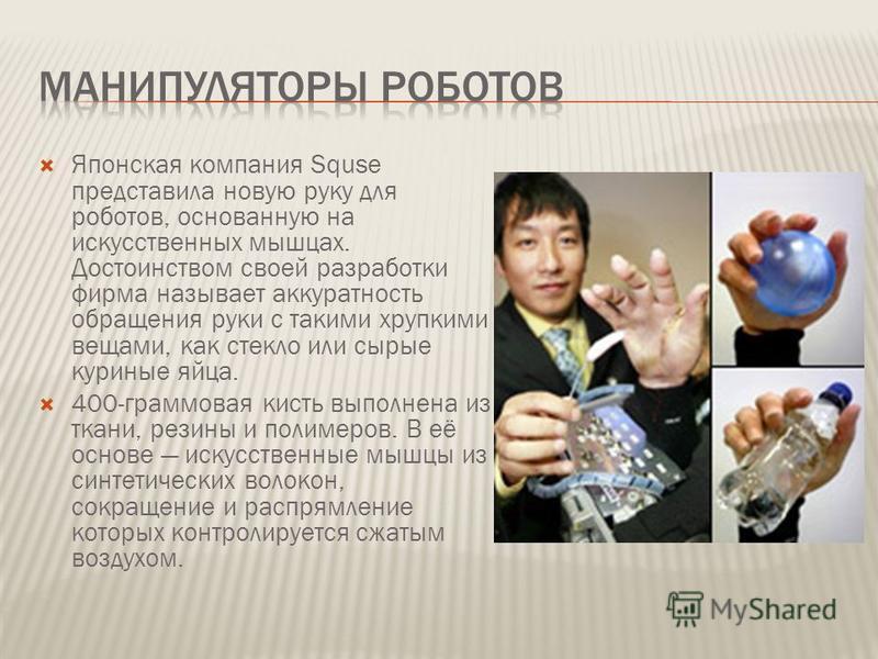 Японская компания Squse представила новую руку для роботов, основанную на искусственных мышцах. Достоинством своей разработки фирма называет аккуратность обращения руки с такими хрупкими вещами, как стекло или сырые куриные яйца. 400-граммовая кисть