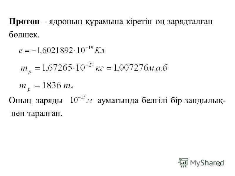 Протон – ядроның құрамына кіретін оң зарядталған бөлшек. Оның заряды аумағында белгілі бip зандылық- пен таралған. 8