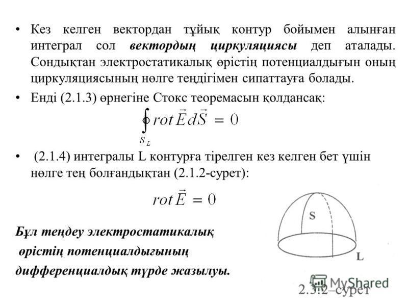 Кез келген вектордан тұйық контур бойымен алынған интеграл сол вектордың циркуляциясы деп аталады. Сондықтан электростатикалық өрістің потенциалдығын оның циркуляциясының нөлге теңдігімен сипаттауға болады. Енді (2.1.3) өрнегіне Стокс теоремасын қол