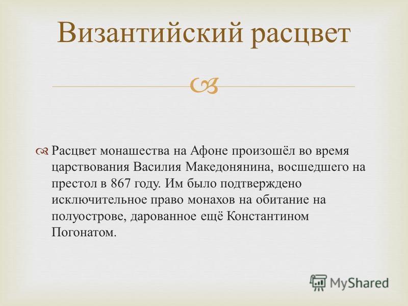Расцвет монашества на Афоне произошёл во время царствования Василия Македонянина, восшедшего на престол в 867 году. Им было подтверждено исключительное право монахов на обитание на полуострове, дарованное ещё Константином Погонатом. Византийский расц