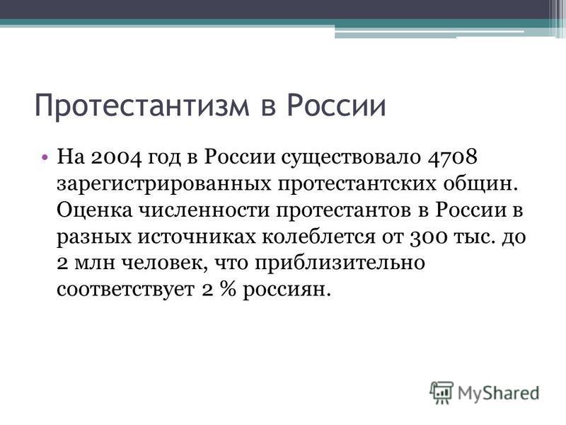 Протестантизм в России На 2004 год в России существовало 4708 зарегистрированных протестантских общин. Оценка численности протестантов в России в разных источниках колеблется от 300 тыс. до 2 млн человек, что приблизительно соответствует 2 % россиян.