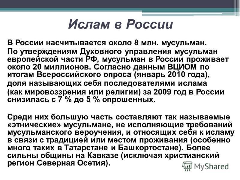 Ислам в России В России насчитывается около 8 млн. мусульман. По утверждениям Духовного управления мусульман европейской части РФ, мусульман в России проживает около 20 миллионов. Согласно данным ВЦИОМ по итогам Всероссийского опроса (январь 2010 год