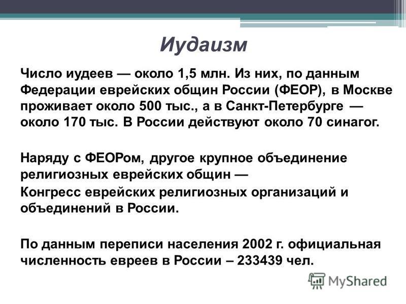 Иудаизм Число иудеев около 1,5 млн. Из них, по данным Федерации еврейских общин России (ФЕОР), в Москве проживает около 500 тыс., а в Санкт-Петербурге около 170 тыс. В России действуют около 70 синагог. Наряду с ФЕОРом, другое крупное объединение рел