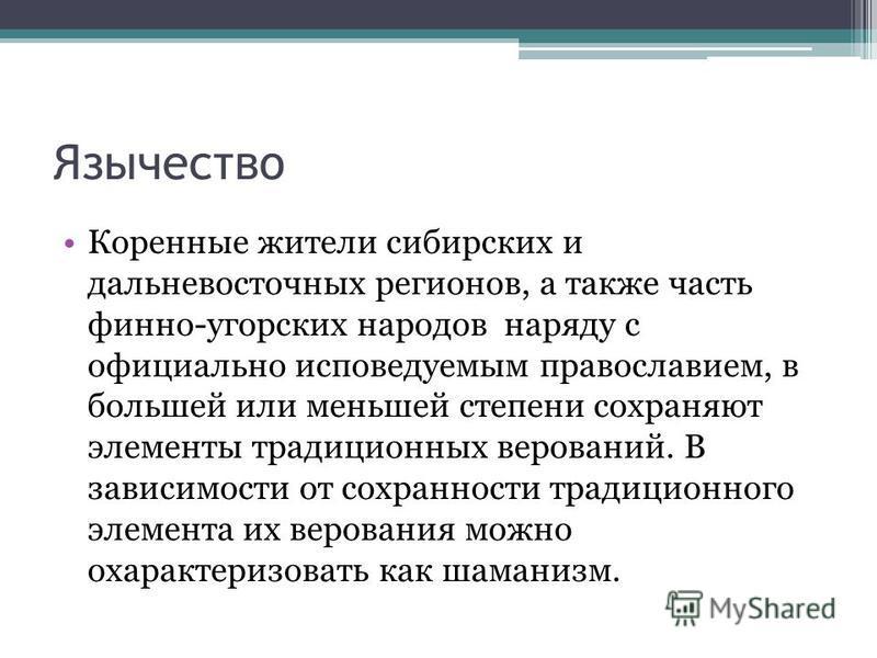 Язычество Коренные жители сибирских и дальневосточных регионов, а также часть финно-угорских народов наряду с официально исповедуемым православием, в большей или меньшей степени сохраняют элементы традиционных верований. В зависимости от сохранности