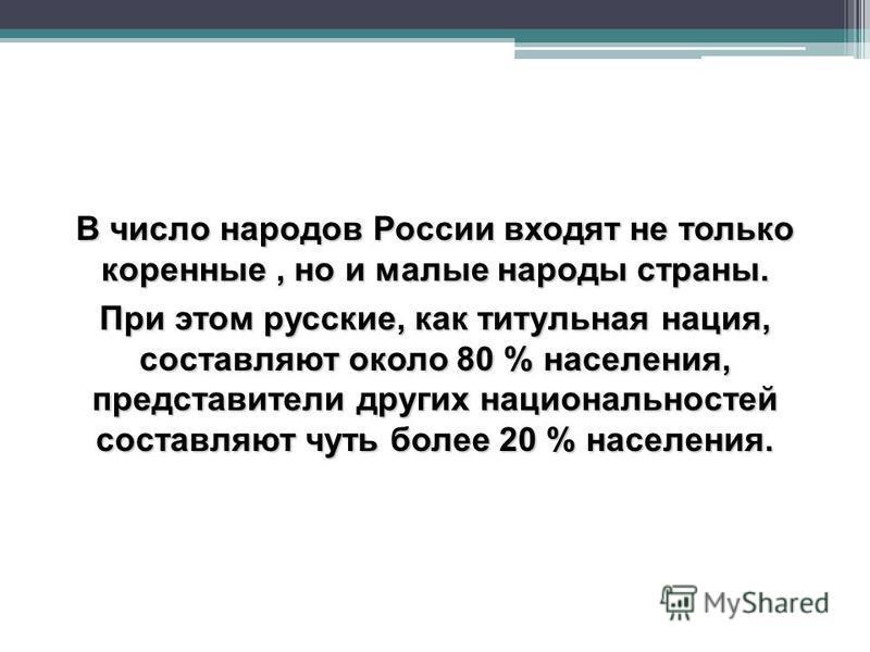 В число народов России входят не только коренные, но и малые народы страны. При этом русские, как титульная нация, составляют около 80 % населения, представители других национальностей составляют чуть более 20 % населения.