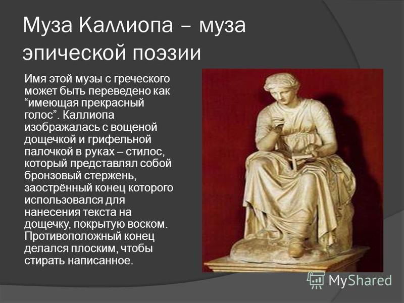 Муза Каллиопа – муза эпической поэзии Имя этой музы с греческого может быть переведено как имеющая прекрасный голос. Каллиопа изображалась с вощеной дощечкой и грифельной палочкой в руках – стилус, который представлял собой бронзовый стержень, заостр