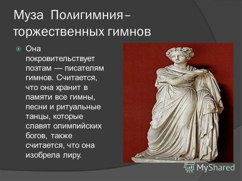 Муза Полигимния– торжественных гимнов Она покровительствует поэтам писателям гимнов. Считается, что она хранит в памяти все гимны, песни и ритуальные танцы, которые славят олимпийских богов, также считается, что она изобрела лиру.