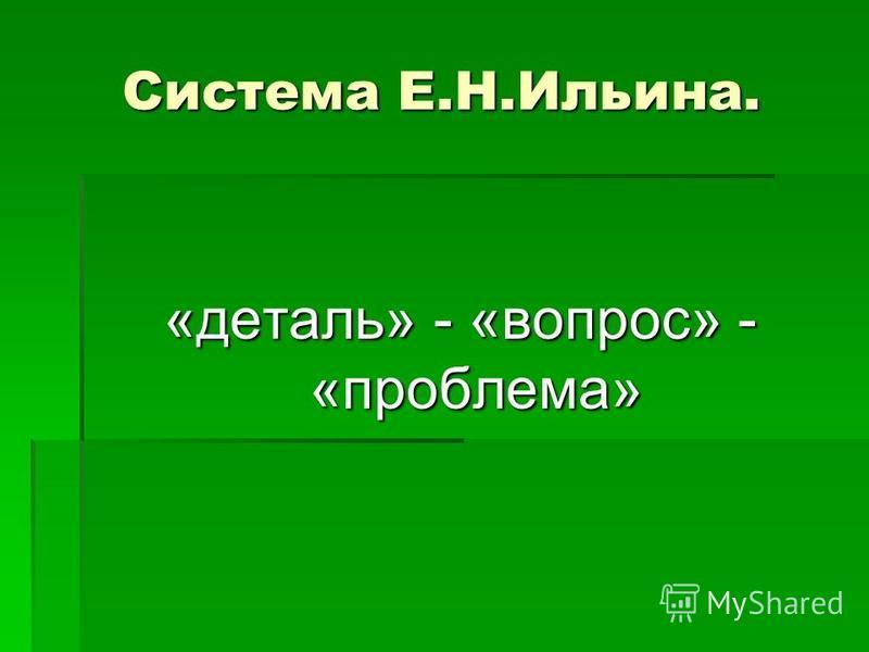 Система Е.Н.Ильина. «деталь» - «вопрос» - «проблема»