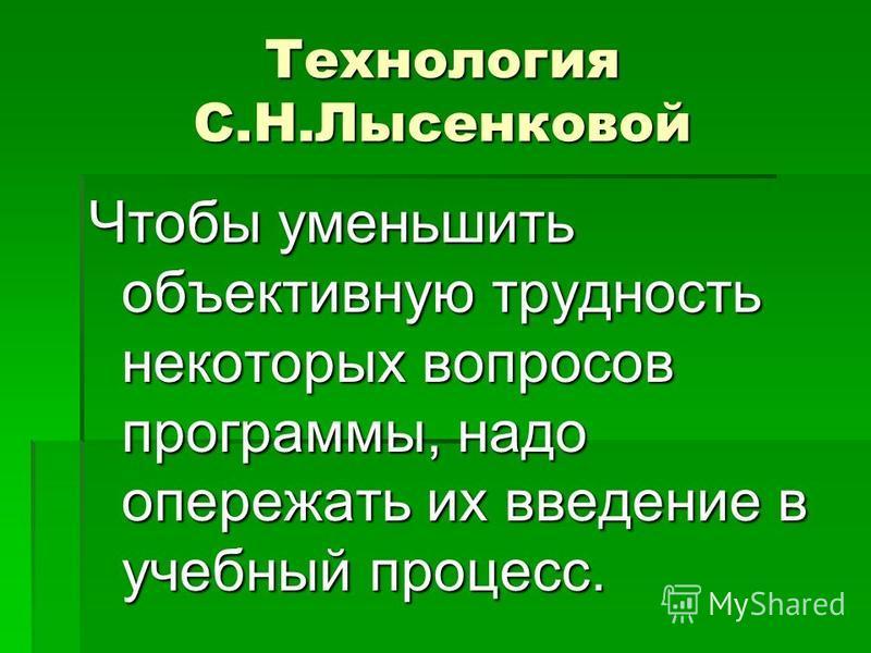 Технология С.Н.Лысенковой Чтобы уменьшить объективную трудность некоторых вопросов программы, надо опережать их введение в учебный процесс.